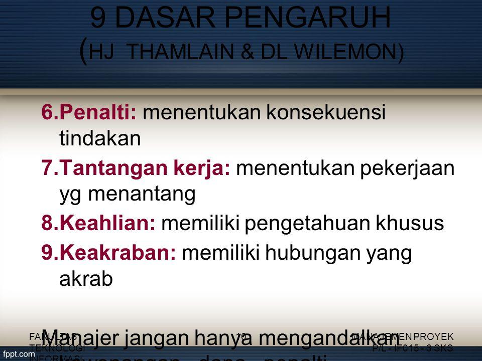 6.Penalti: menentukan konsekuensi tindakan 7.Tantangan kerja: menentukan pekerjaan yg menantang 8.Keahlian: memiliki pengetahuan khusus 9.Keakraban: memiliki hubungan yang akrab Manajer jangan hanya mengandalkan kewenangan, dana, penalti 9 DASAR PENGARUH ( HJ THAMLAIN & DL WILEMON) FAKULTAS TEKNOLOGI INFORMASI 10MANAJEMEN PROYEK P/L - IF015 - 3 SKS