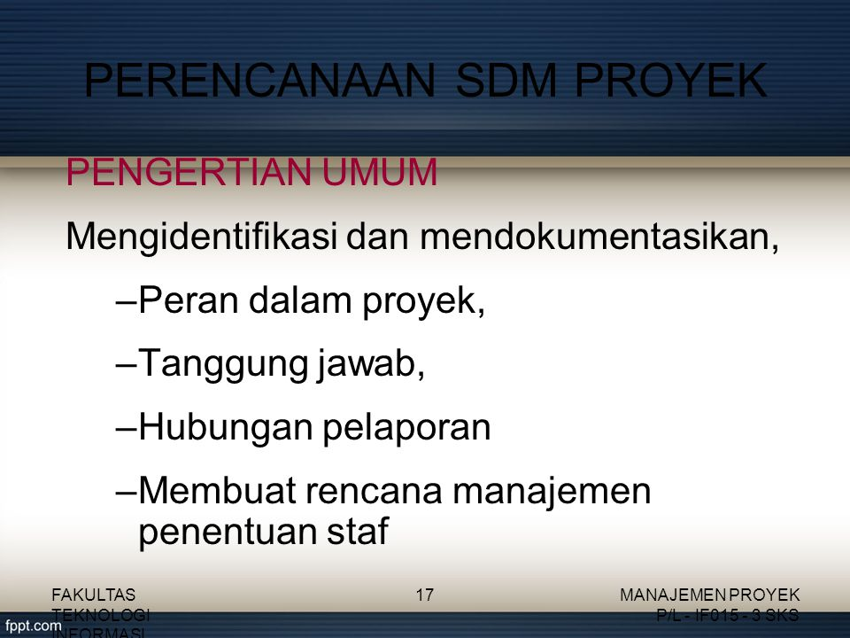 PERENCANAAN SDM PROYEK PENGERTIAN UMUM Mengidentifikasi dan mendokumentasikan, –Peran dalam proyek, –Tanggung jawab, –Hubungan pelaporan –Membuat rencana manajemen penentuan staf FAKULTAS TEKNOLOGI INFORMASI 17MANAJEMEN PROYEK P/L - IF015 - 3 SKS