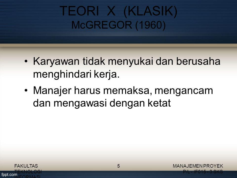 Karyawan tidak menyukai dan berusaha menghindari kerja. Manajer harus memaksa, mengancam dan mengawasi dengan ketat TEORI X (KLASIK) McGREGOR (1960) F