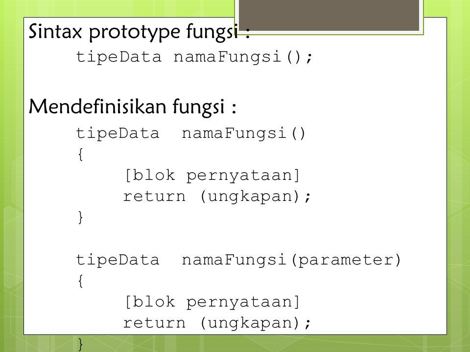 Sintax prototype fungsi : tipeData namaFungsi(); Mendefinisikan fungsi : tipeData namaFungsi() { [blok pernyataan] return (ungkapan); } tipeData namaF