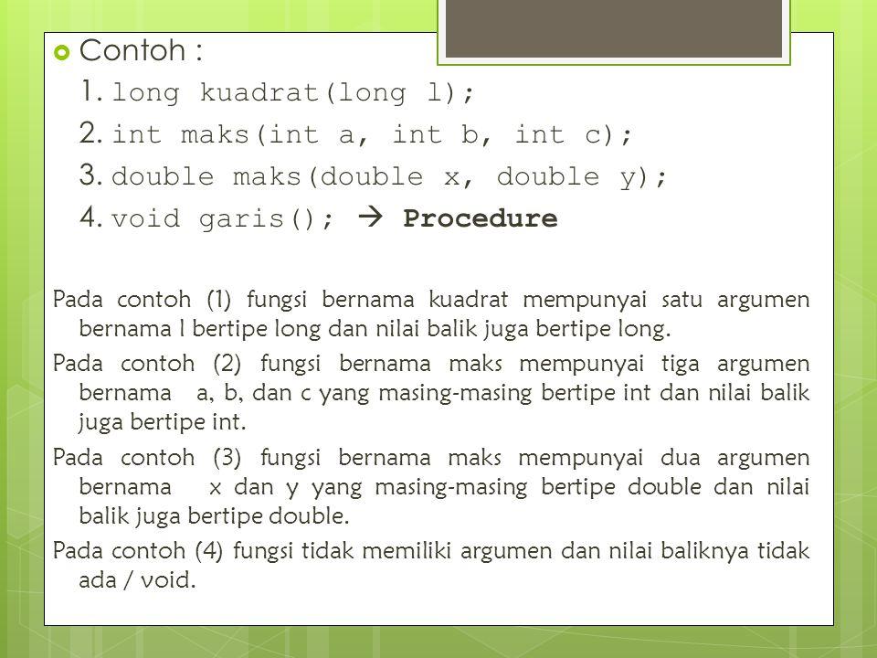  Contoh : 1. long kuadrat(long l); 2. int maks(int a, int b, int c); 3. double maks(double x, double y); 4. void garis();  Procedure Pada contoh (1)
