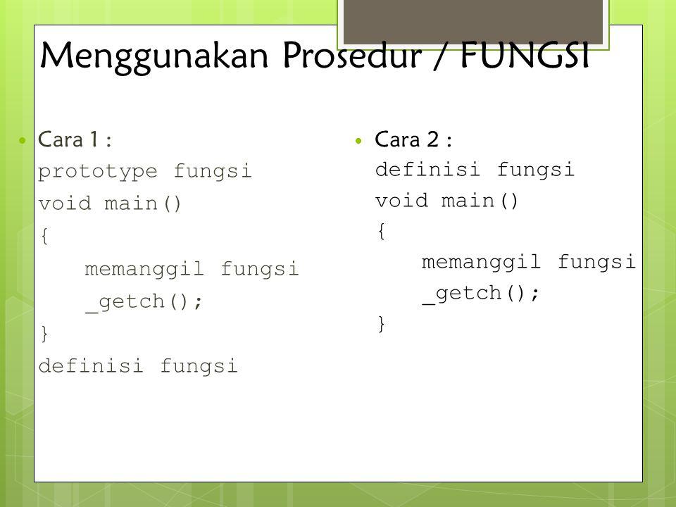 Menggunakan Prosedur / FUNGSI Cara 1 : prototype fungsi void main() { memanggil fungsi _getch(); } definisi fungsi Cara 2 : definisi fungsi void main(