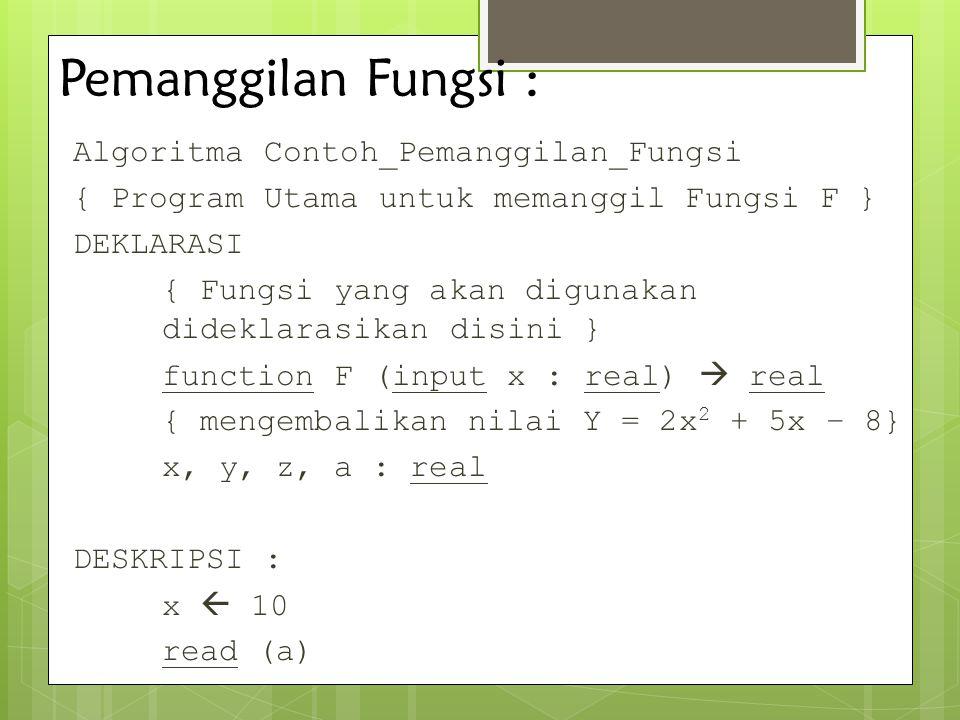 Pemanggilan Fungsi : Algoritma Contoh_Pemanggilan_Fungsi { Program Utama untuk memanggil Fungsi F } DEKLARASI { Fungsi yang akan digunakan dideklarasi