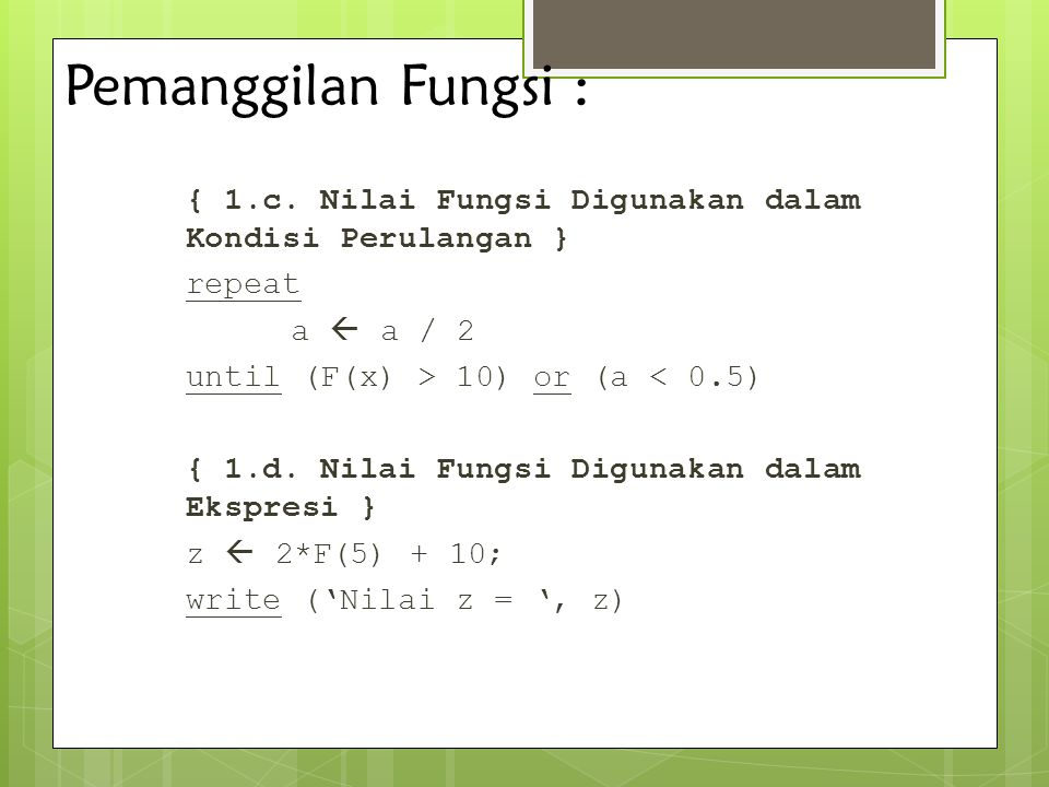 Pemanggilan Fungsi : { 1.c. Nilai Fungsi Digunakan dalam Kondisi Perulangan } repeat a  a / 2 until (F(x) > 10) or (a < 0.5) { 1.d. Nilai Fungsi Digu