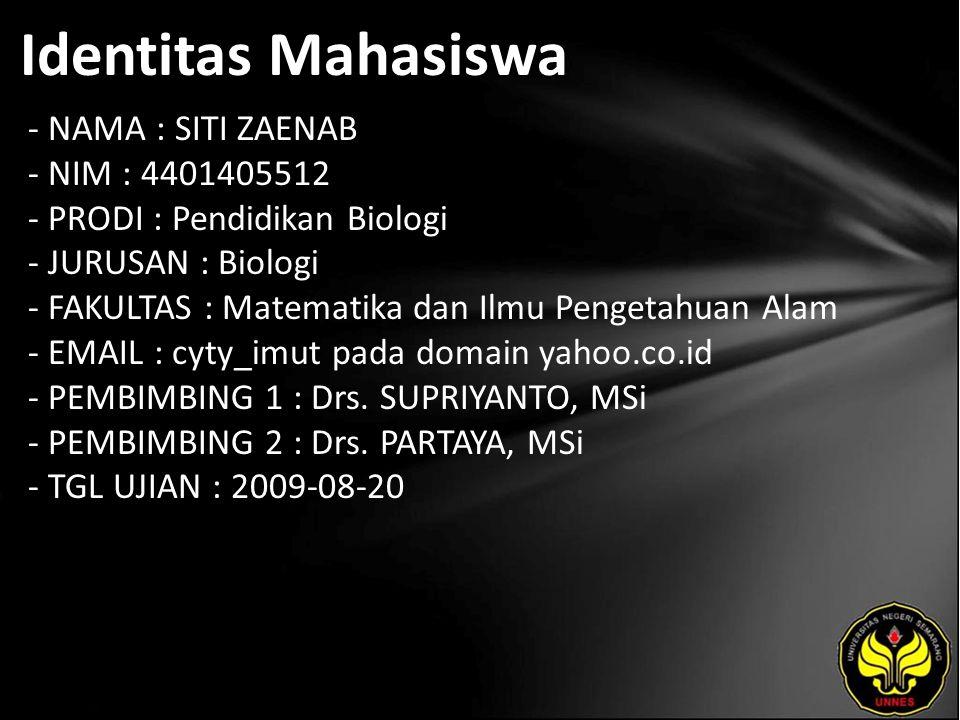 Identitas Mahasiswa - NAMA : SITI ZAENAB - NIM : 4401405512 - PRODI : Pendidikan Biologi - JURUSAN : Biologi - FAKULTAS : Matematika dan Ilmu Pengetahuan Alam - EMAIL : cyty_imut pada domain yahoo.co.id - PEMBIMBING 1 : Drs.