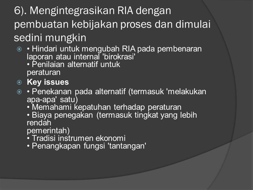 6). Mengintegrasikan RIA dengan pembuatan kebijakan proses dan dimulai sedini mungkin  Hindari untuk mengubah RIA pada pembenaran laporan atau intern