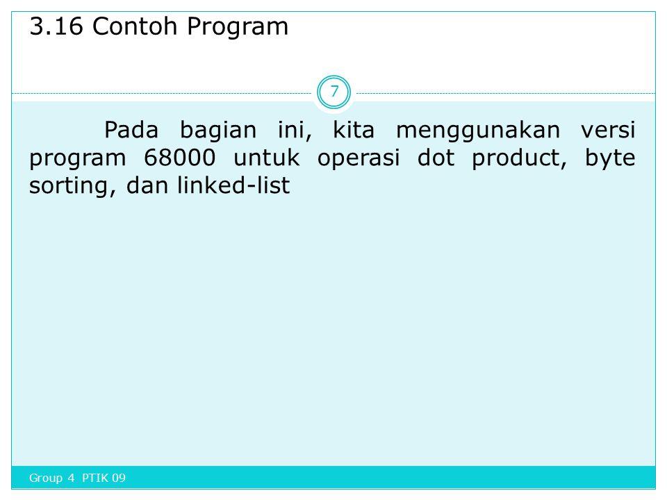 3.16 Contoh Program Pada bagian ini, kita menggunakan versi program 68000 untuk operasi dot product, byte sorting, dan linked-list 7 Group 4 PTIK 09