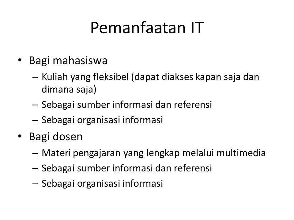 Pemanfaatan IT Bagi mahasiswa – Kuliah yang fleksibel (dapat diakses kapan saja dan dimana saja) – Sebagai sumber informasi dan referensi – Sebagai organisasi informasi Bagi dosen – Materi pengajaran yang lengkap melalui multimedia – Sebagai sumber informasi dan referensi – Sebagai organisasi informasi