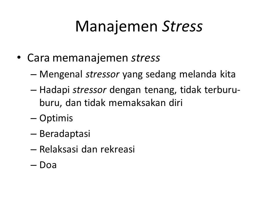 Manajemen Stress Cara memanajemen stress – Mengenal stressor yang sedang melanda kita – Hadapi stressor dengan tenang, tidak terburu- buru, dan tidak memaksakan diri – Optimis – Beradaptasi – Relaksasi dan rekreasi – Doa