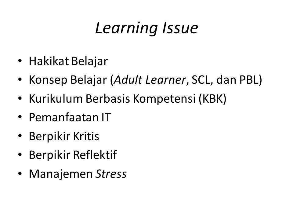 Learning Issue Hakikat Belajar Konsep Belajar (Adult Learner, SCL, dan PBL) Kurikulum Berbasis Kompetensi (KBK) Pemanfaatan IT Berpikir Kritis Berpikir Reflektif Manajemen Stress