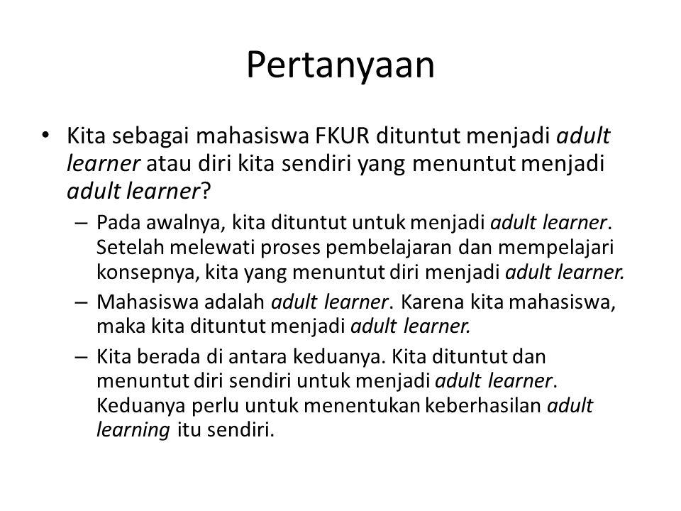 Pertanyaan Kita sebagai mahasiswa FKUR dituntut menjadi adult learner atau diri kita sendiri yang menuntut menjadi adult learner.