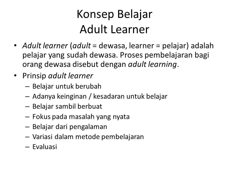 Konsep Belajar Adult Learner Adult learner (adult = dewasa, learner = pelajar) adalah pelajar yang sudah dewasa. Proses pembelajaran bagi orang dewasa