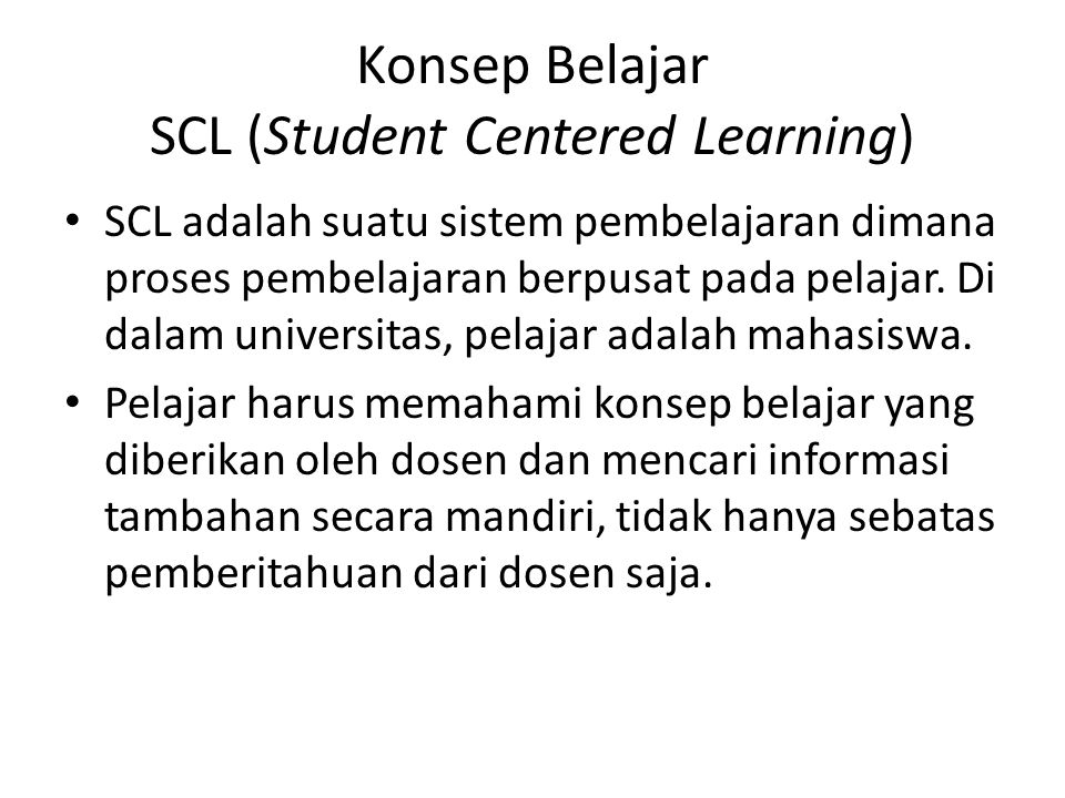 Konsep Belajar SCL (Student Centered Learning) SCL adalah suatu sistem pembelajaran dimana proses pembelajaran berpusat pada pelajar. Di dalam univers