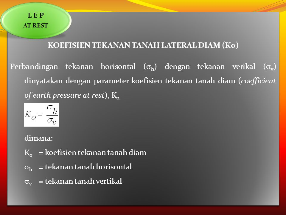 KOEFISIEN TEKANAN TANAH LATERAL DIAM (K0) Perbandingan tekanan horisontal (  h ) dengan tekanan verikal (  v ) dinyatakan dengan parameter koefisien