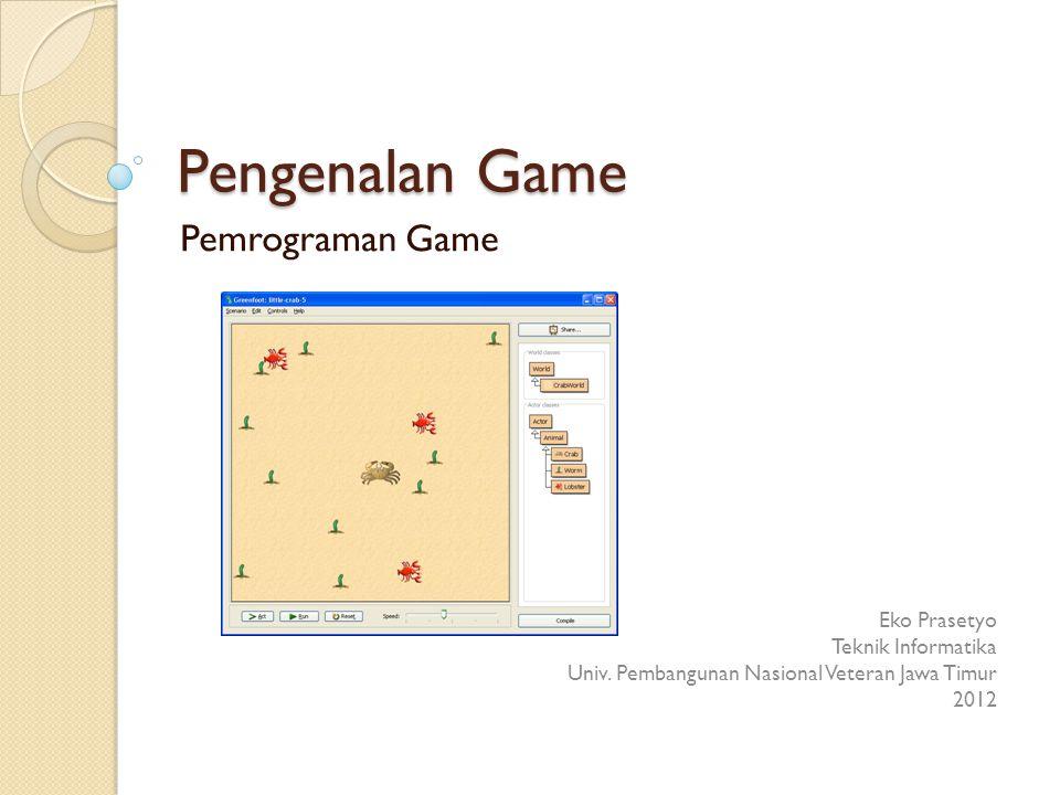 Pengenalan Game Pemrograman Game Eko Prasetyo Teknik Informatika Univ. Pembangunan Nasional Veteran Jawa Timur 2012