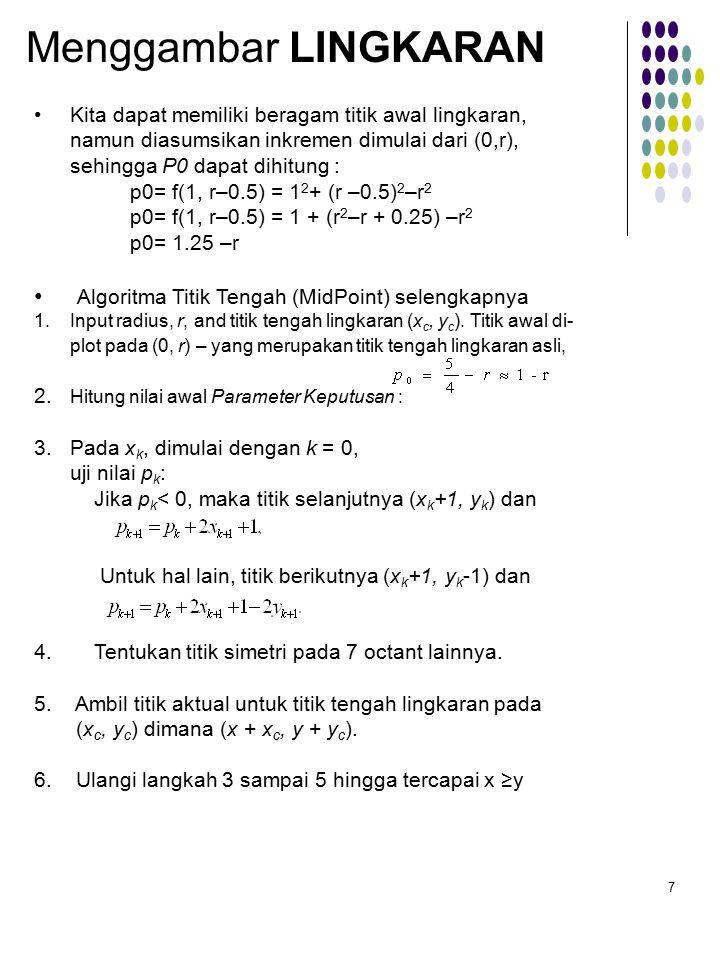 7 Menggambar LINGKARAN Kita dapat memiliki beragam titik awal lingkaran, namun diasumsikan inkremen dimulai dari (0,r), sehingga P0 dapat dihitung : p0= f(1, r–0.5) = 1 2 + (r –0.5) 2 –r 2 p0= f(1, r–0.5) = 1 + (r 2 –r + 0.25) –r 2 p0= 1.25 –r Algoritma Titik Tengah (MidPoint) selengkapnya 1.Input radius, r, and titik tengah lingkaran (x c, y c ).