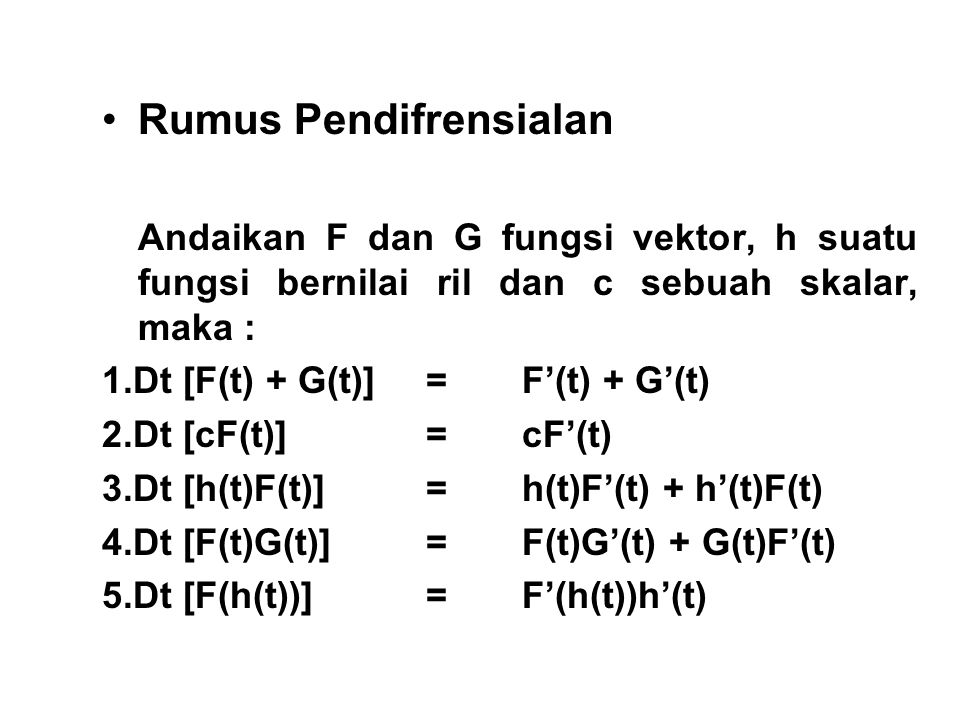 Rumus Pendifrensialan Andaikan F dan G fungsi vektor, h suatu fungsi bernilai ril dan c sebuah skalar, maka : 1.Dt [F(t) + G(t)] = F'(t) + G'(t) 2.Dt