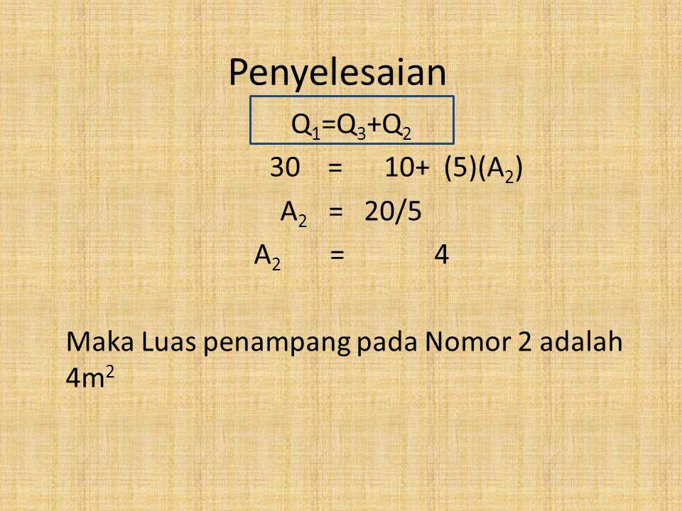 Penyelesaian Q 1 =Q 3 +Q 2 30 = 10+ (5)(A 2 ) A 2 = 20/5 A 2 = 4 Maka Luas penampang pada Nomor 2 adalah 4m 2