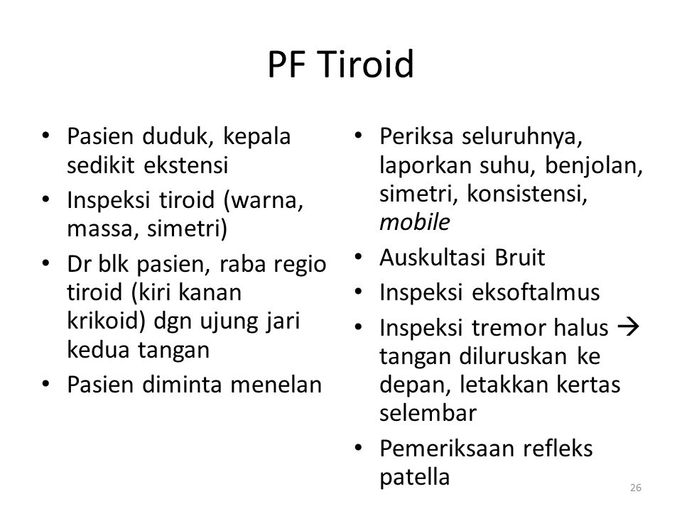 PF Tiroid Pasien duduk, kepala sedikit ekstensi Inspeksi tiroid (warna, massa, simetri) Dr blk pasien, raba regio tiroid (kiri kanan krikoid) dgn ujun