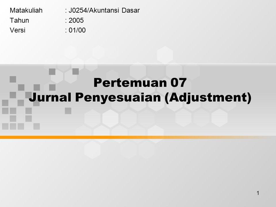 1 Pertemuan 07 Jurnal Penyesuaian (Adjustment) Matakuliah: J0254/Akuntansi Dasar Tahun: 2005 Versi: 01/00