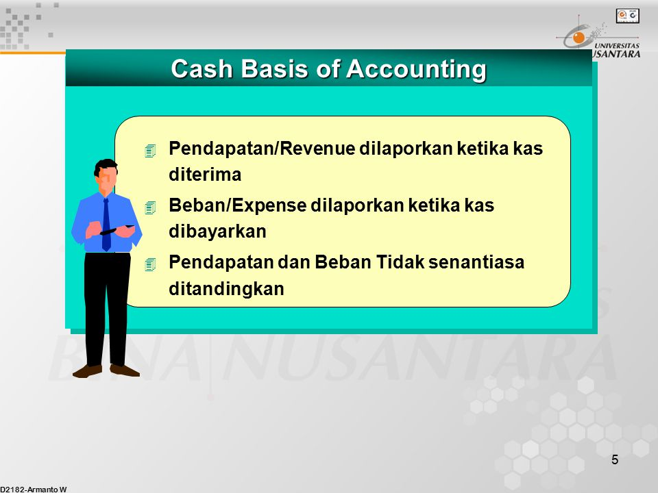 D2182-Armanto W 5 Cash Basis of Accounting 4 Pendapatan/Revenue dilaporkan ketika kas diterima 4 Beban/Expense dilaporkan ketika kas dibayarkan 4 Pendapatan dan Beban Tidak senantiasa ditandingkan