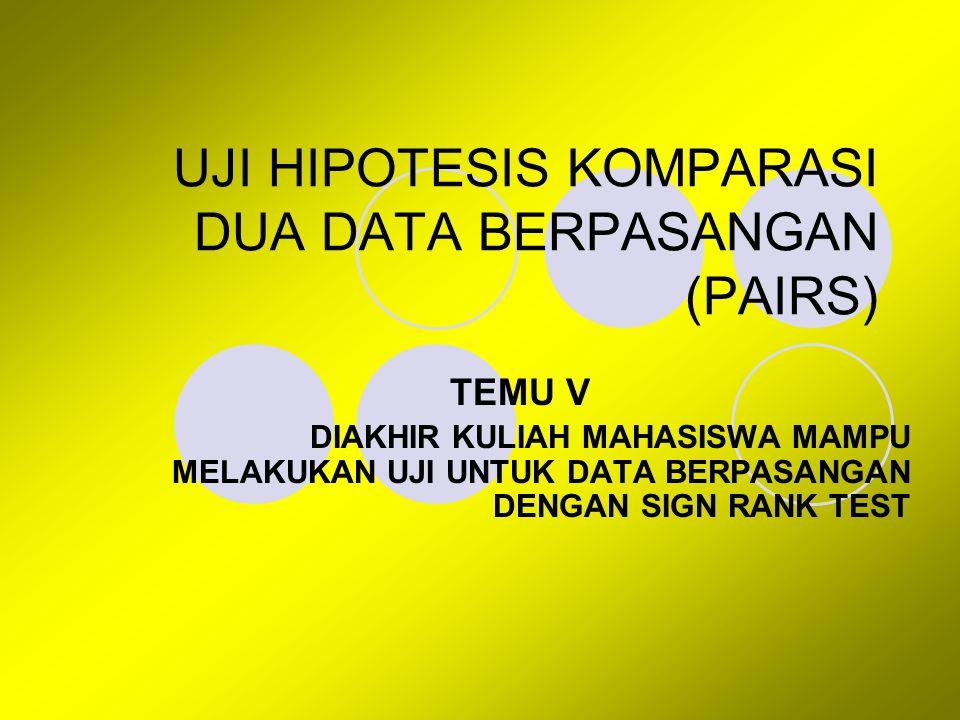 UJI HIPOTESIS KOMPARASI DUA DATA BERPASANGAN (PAIRS) TEMU V DIAKHIR KULIAH MAHASISWA MAMPU MELAKUKAN UJI UNTUK DATA BERPASANGAN DENGAN SIGN RANK TEST