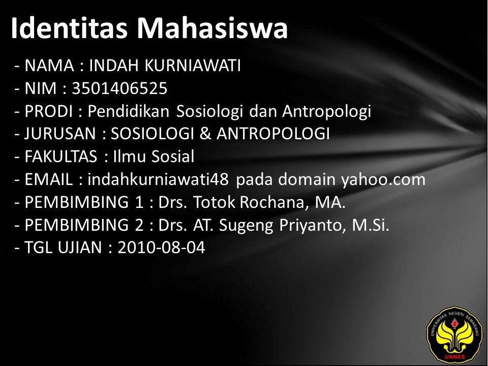 Identitas Mahasiswa - NAMA : INDAH KURNIAWATI - NIM : 3501406525 - PRODI : Pendidikan Sosiologi dan Antropologi - JURUSAN : SOSIOLOGI & ANTROPOLOGI - FAKULTAS : Ilmu Sosial - EMAIL : indahkurniawati48 pada domain yahoo.com - PEMBIMBING 1 : Drs.