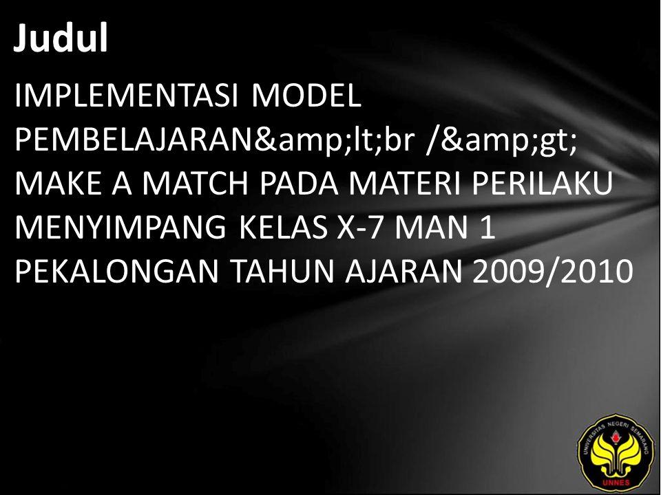 Judul IMPLEMENTASI MODEL PEMBELAJARAN<br /> MAKE A MATCH PADA MATERI PERILAKU MENYIMPANG KELAS X-7 MAN 1 PEKALONGAN TAHUN AJARAN 2009/2010