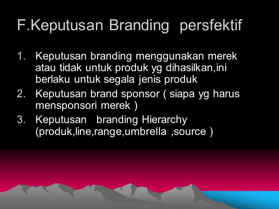 F.Keputusan Branding persfektif 1.Keputusan branding menggunakan merek atau tidak untuk produk yg dihasilkan,ini berlaku untuk segala jenis produk 2.K