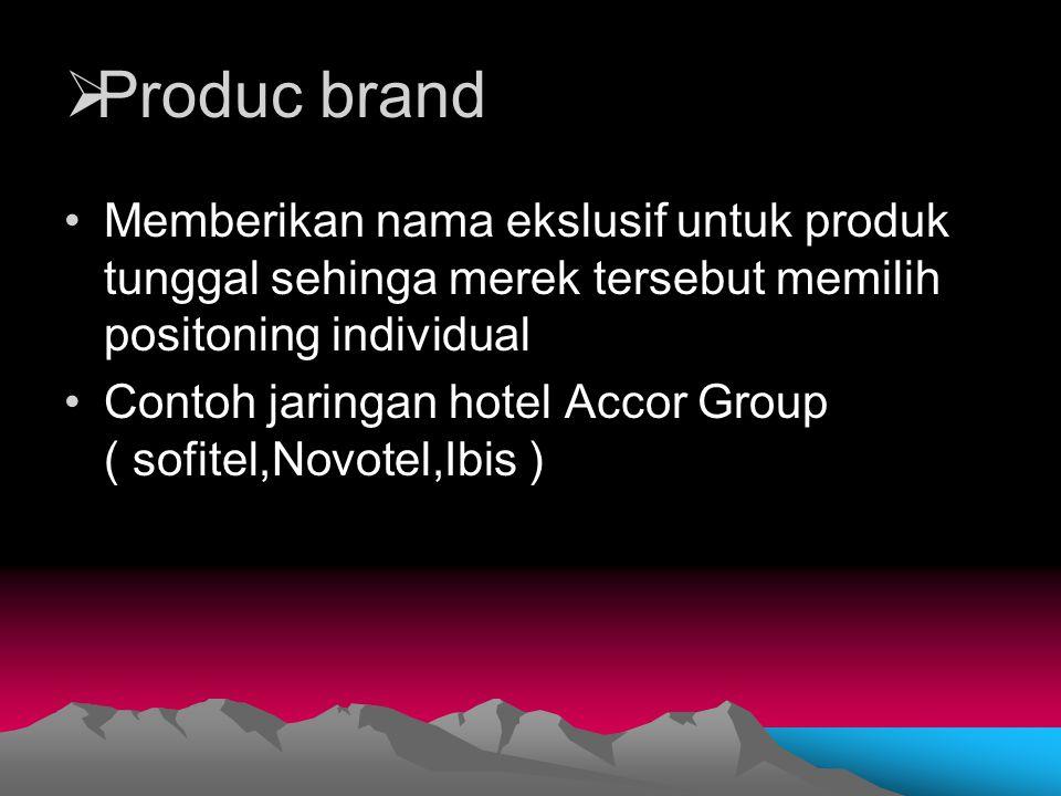  Produc brand Memberikan nama ekslusif untuk produk tunggal sehinga merek tersebut memilih positoning individual Contoh jaringan hotel Accor Group (