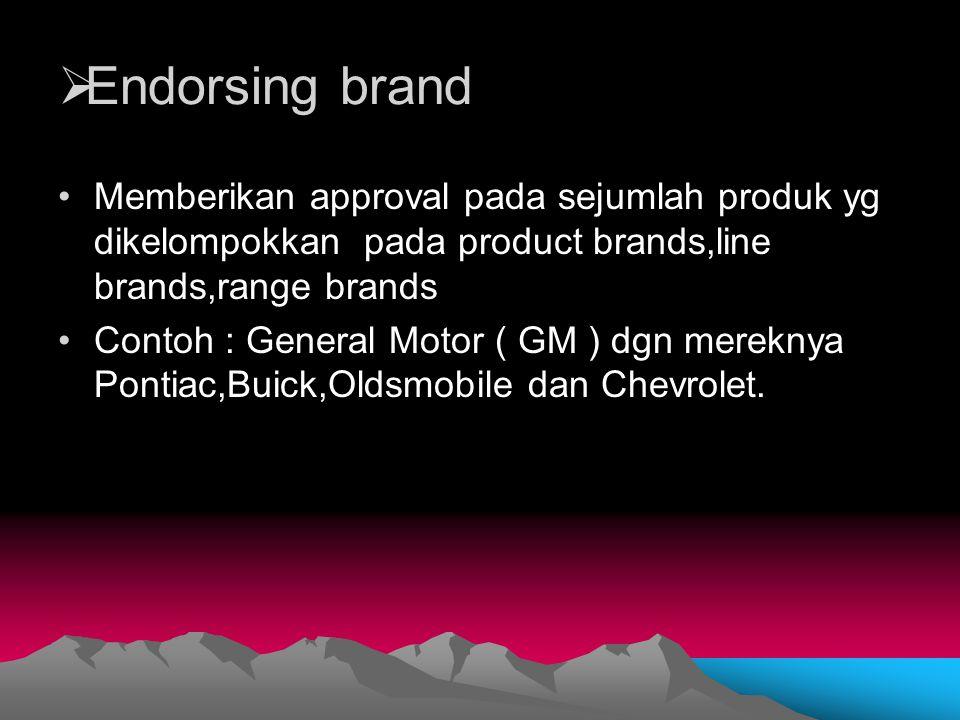  Endorsing brand Memberikan approval pada sejumlah produk yg dikelompokkan pada product brands,line brands,range brands Contoh : General Motor ( GM )
