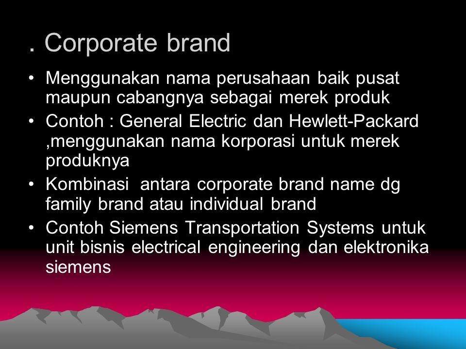 . Corporate brand Menggunakan nama perusahaan baik pusat maupun cabangnya sebagai merek produk Contoh : General Electric dan Hewlett-Packard,menggunak