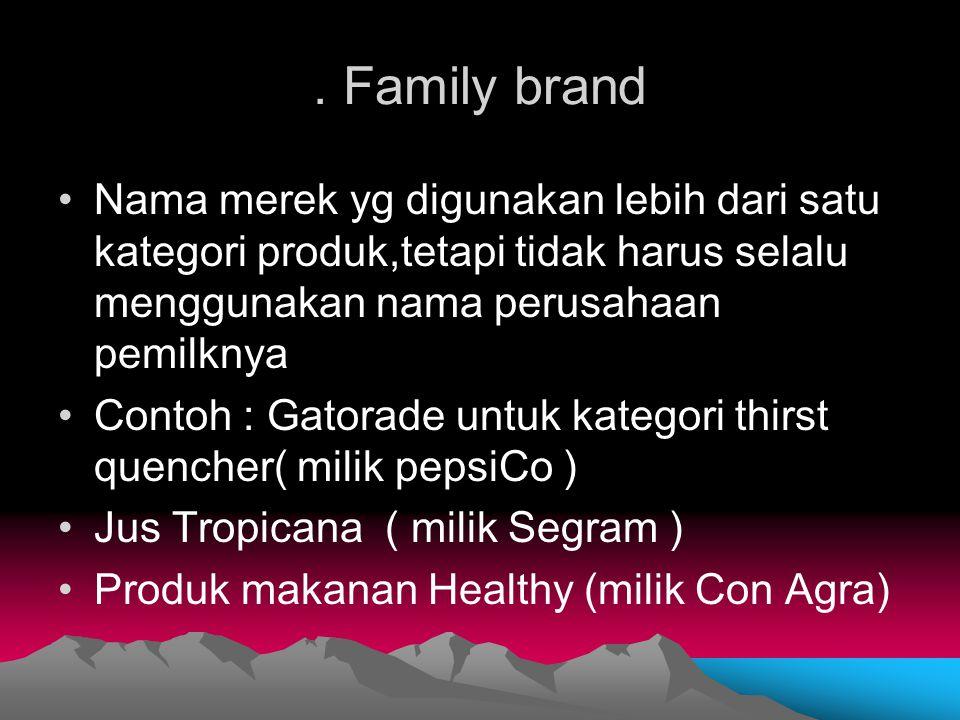 . Family brand Nama merek yg digunakan lebih dari satu kategori produk,tetapi tidak harus selalu menggunakan nama perusahaan pemilknya Contoh : Gatora