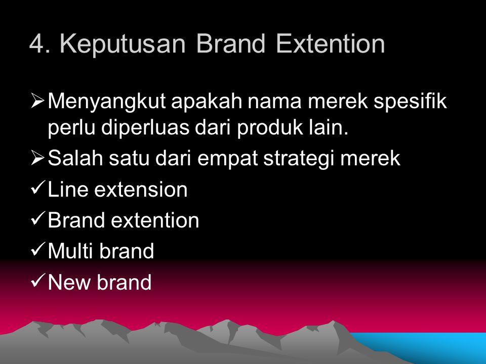 4. Keputusan Brand Extention  Menyangkut apakah nama merek spesifik perlu diperluas dari produk lain.  Salah satu dari empat strategi merek Line ext