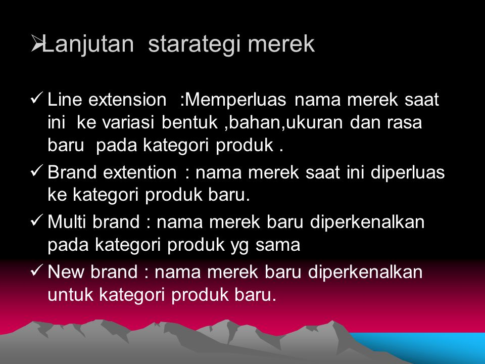  Lanjutan starategi merek Line extension :Memperluas nama merek saat ini ke variasi bentuk,bahan,ukuran dan rasa baru pada kategori produk. Brand ext