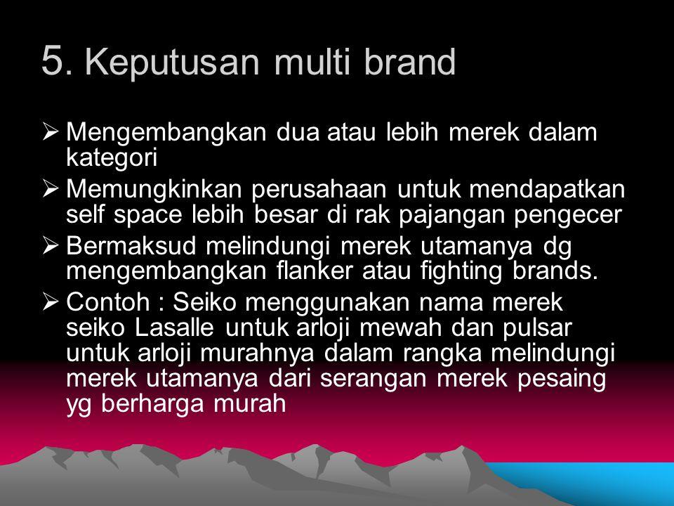 5. Keputusan multi brand  Mengembangkan dua atau lebih merek dalam kategori  Memungkinkan perusahaan untuk mendapatkan self space lebih besar di rak