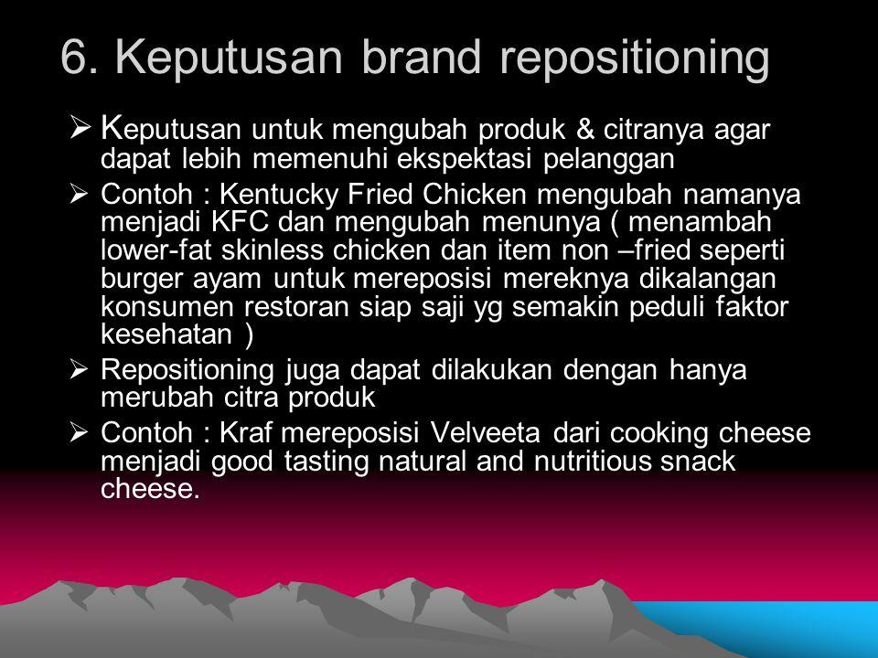 6. Keputusan brand repositioning  K eputusan untuk mengubah produk & citranya agar dapat lebih memenuhi ekspektasi pelanggan  Contoh : Kentucky Frie