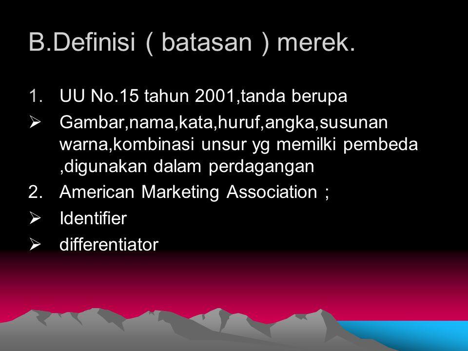 B.Definisi ( batasan ) merek. 1.UU No.15 tahun 2001,tanda berupa  Gambar,nama,kata,huruf,angka,susunan warna,kombinasi unsur yg memilki pembeda,digun