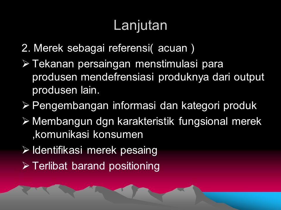 Lanjutan 2. Merek sebagai referensi( acuan )  Tekanan persaingan menstimulasi para produsen mendefrensiasi produknya dari output produsen lain.  Pen