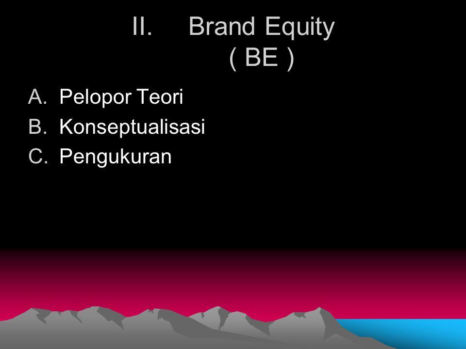 II.Brand Equity ( BE ) A.Pelopor Teori B.Konseptualisasi C.Pengukuran