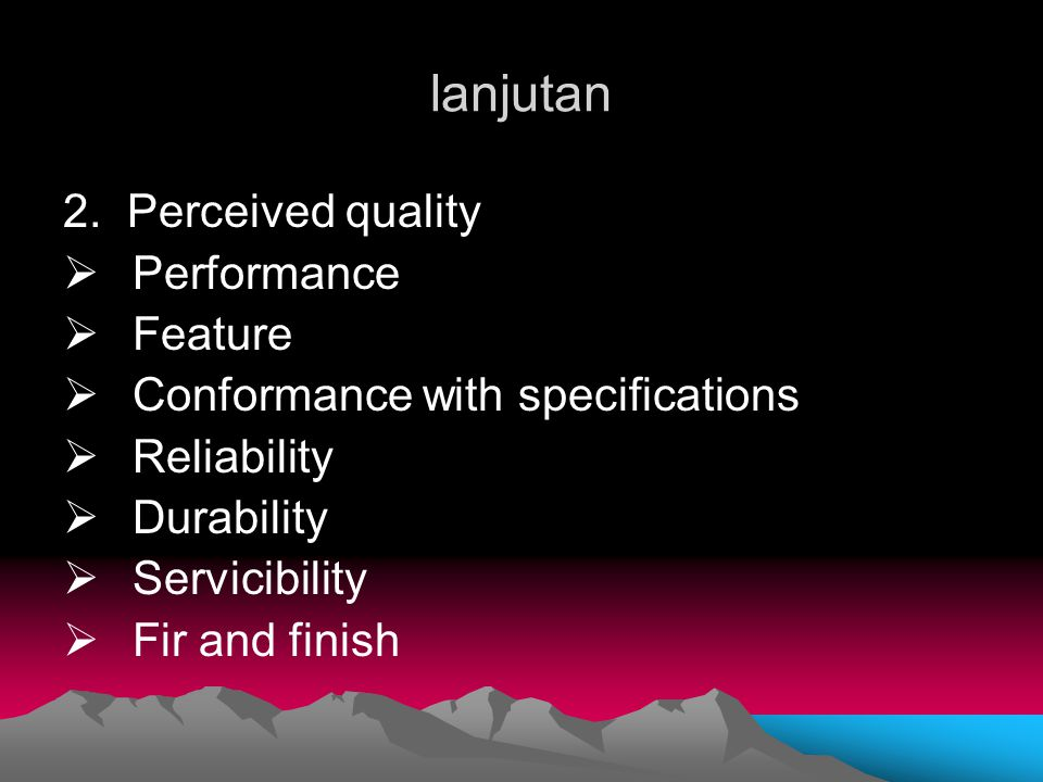 lanjutan 2. Perceived quality  Performance  Feature  Conformance with specifications  Reliability  Durability  Servicibility  Fir and finish