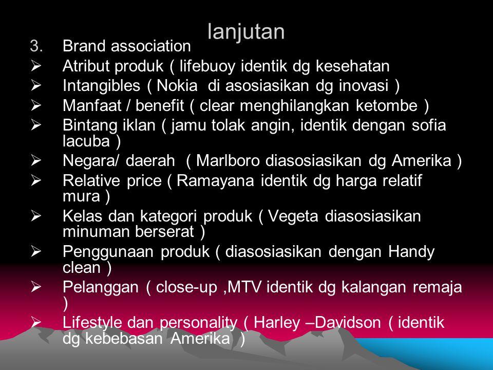 lanjutan 3.Brand association  Atribut produk ( lifebuoy identik dg kesehatan  Intangibles ( Nokia di asosiasikan dg inovasi )  Manfaat / benefit (