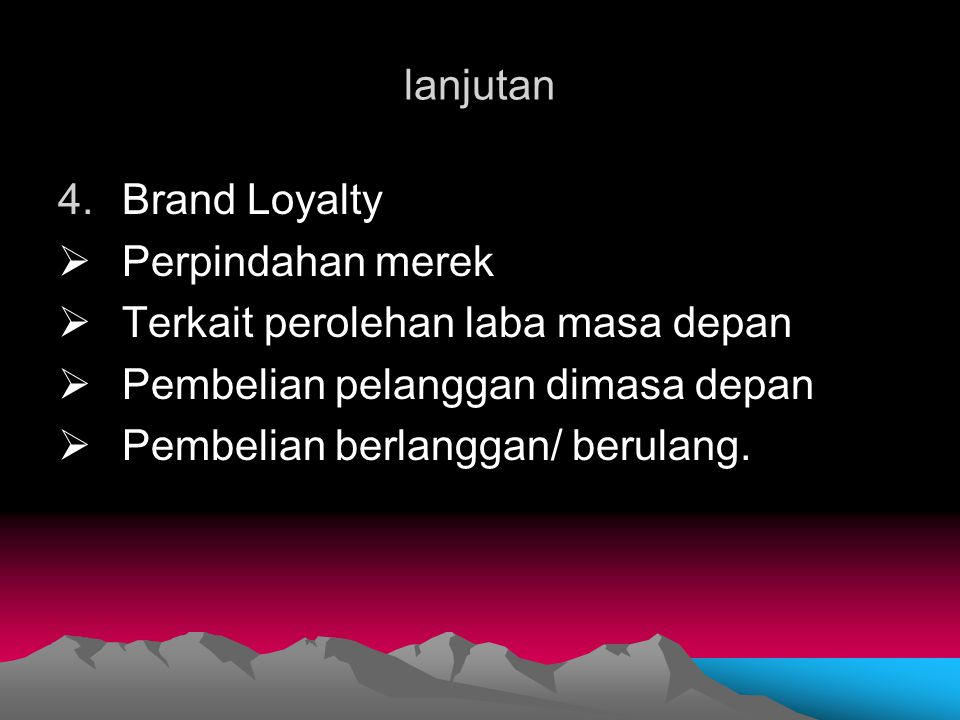 lanjutan 4.Brand Loyalty  Perpindahan merek  Terkait perolehan laba masa depan  Pembelian pelanggan dimasa depan  Pembelian berlanggan/ berulang.
