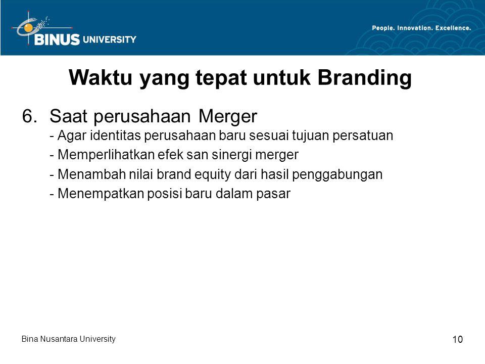 Bina Nusantara University 10 Waktu yang tepat untuk Branding 6.Saat perusahaan Merger - Agar identitas perusahaan baru sesuai tujuan persatuan - Memperlihatkan efek san sinergi merger - Menambah nilai brand equity dari hasil penggabungan - Menempatkan posisi baru dalam pasar