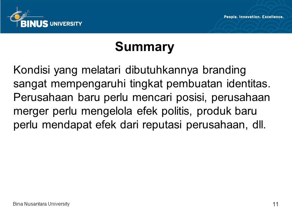 Bina Nusantara University 11 Summary Kondisi yang melatari dibutuhkannya branding sangat mempengaruhi tingkat pembuatan identitas.