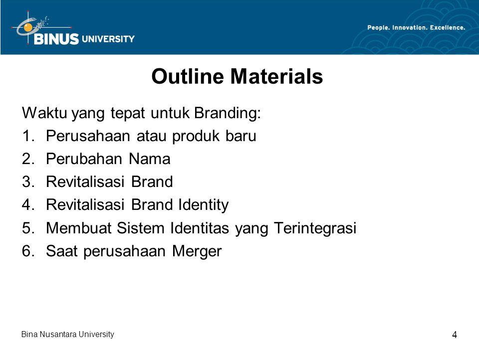 Bina Nusantara University 4 Outline Materials Waktu yang tepat untuk Branding: 1.Perusahaan atau produk baru 2.Perubahan Nama 3.Revitalisasi Brand 4.Revitalisasi Brand Identity 5.Membuat Sistem Identitas yang Terintegrasi 6.Saat perusahaan Merger