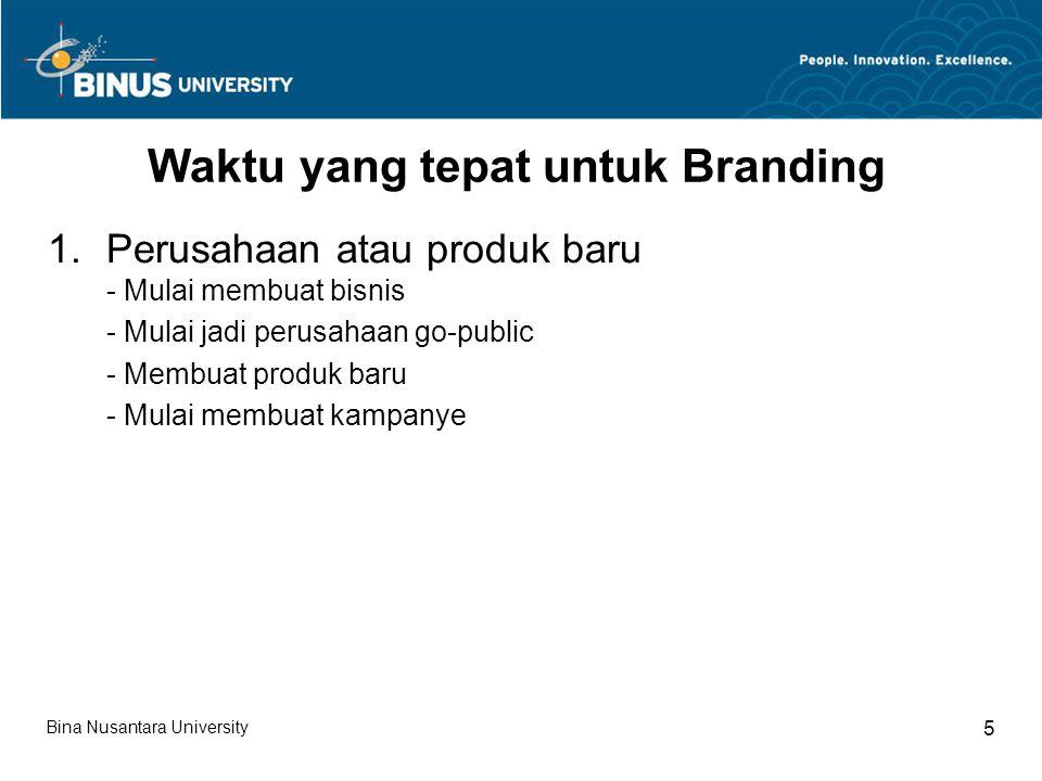 Bina Nusantara University 5 Waktu yang tepat untuk Branding 1.Perusahaan atau produk baru - Mulai membuat bisnis - Mulai jadi perusahaan go-public - Membuat produk baru - Mulai membuat kampanye