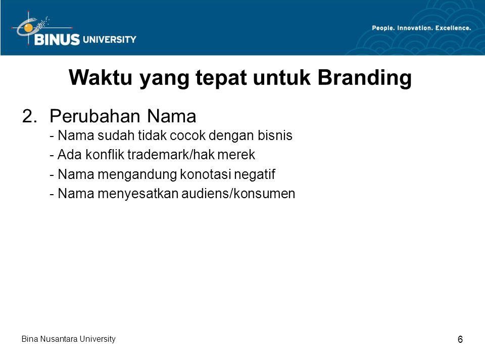 Bina Nusantara University 6 Waktu yang tepat untuk Branding 2.Perubahan Nama - Nama sudah tidak cocok dengan bisnis - Ada konflik trademark/hak merek - Nama mengandung konotasi negatif - Nama menyesatkan audiens/konsumen