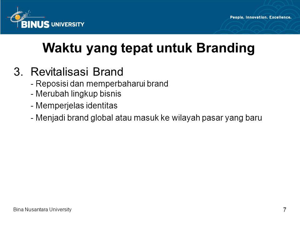 Bina Nusantara University 7 Waktu yang tepat untuk Branding 3.Revitalisasi Brand - Reposisi dan memperbaharui brand - Merubah lingkup bisnis - Memperjelas identitas - Menjadi brand global atau masuk ke wilayah pasar yang baru