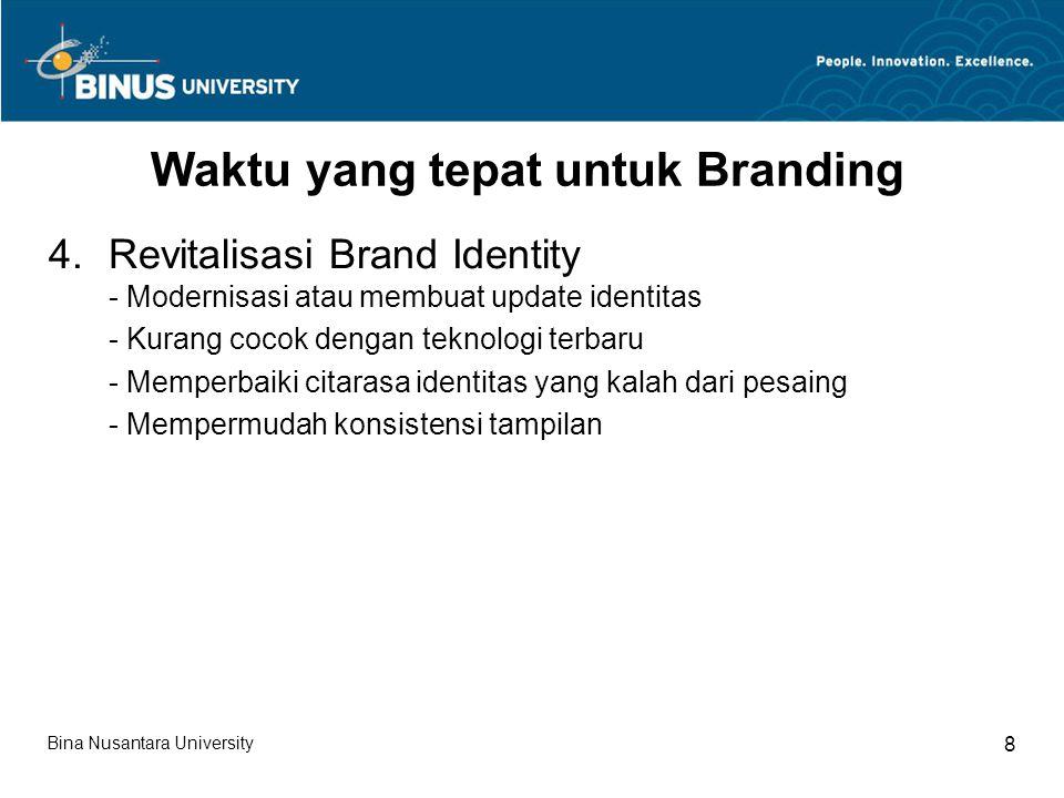 Bina Nusantara University 8 Waktu yang tepat untuk Branding 4.Revitalisasi Brand Identity - Modernisasi atau membuat update identitas - Kurang cocok dengan teknologi terbaru - Memperbaiki citarasa identitas yang kalah dari pesaing - Mempermudah konsistensi tampilan